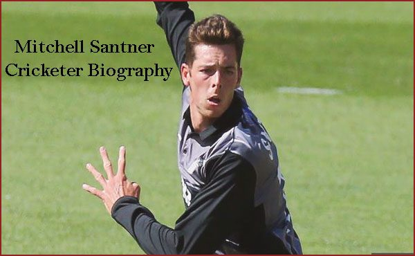 Mitchell Santner Cricketer, wife, age, height, family, IPL and so
