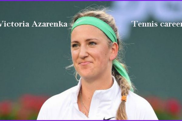 Victoria Azarenka tennis career, husband, net worth, family, age, ranking, and son