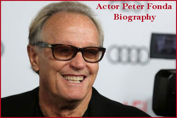 Actor Peter Fonda biography, net worth and more