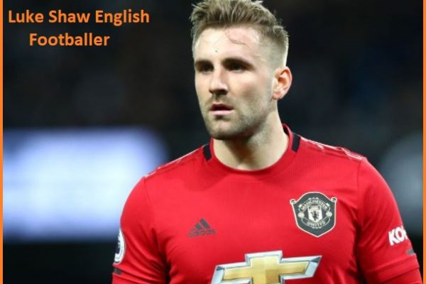 Luke Shaw Profile, height, wife, family, net worth goal, and more